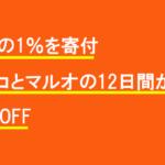 売上の1%を寄付。マルコとマルオの12日間が開始!10%OFF