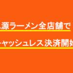 丸源ラーメン全店舗でキャッシュレス決済開始
