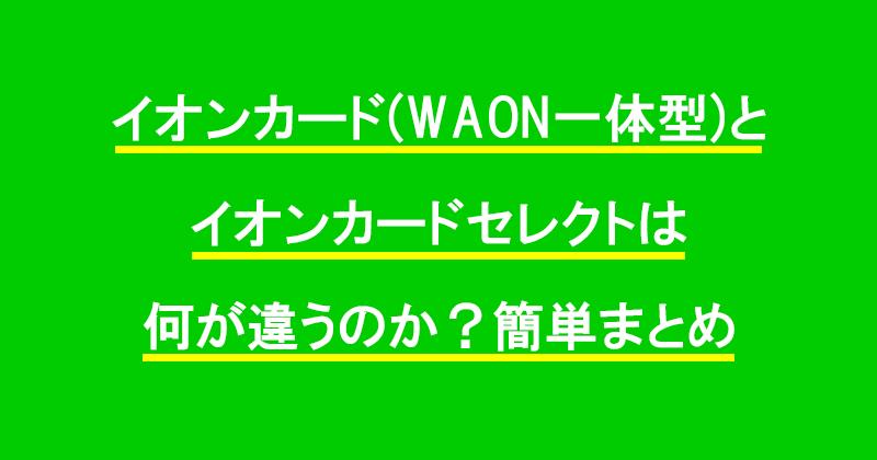 イオンカード(WAON一体型)とイオンカードセレクトは何が違うのか?簡単まとめ