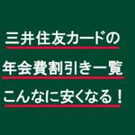 三井住友カードの年会費割引き一覧。こんなに安くなる!