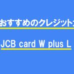 女性におすすめのクレジットカードはJCB card W plus L
