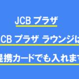 JCBプラザ・JCBプラザ ラウンジは提携カードでも入れます