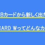 JCBカードから新しく出た「JCB CARD W」ってどんなカード?
