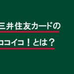 三井住友カードの「ココイコ!」とは?