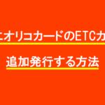 簡単にオリコカードのETCカードを追加発行する方法