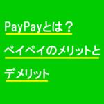 PayPayとは?ペイペイのメリットとデメリット