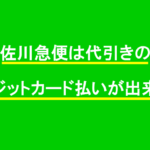 佐川急便は代引きのクレジットカード払いが出来る?