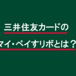 三井住友VISAのマイ・ペイすリボとは?