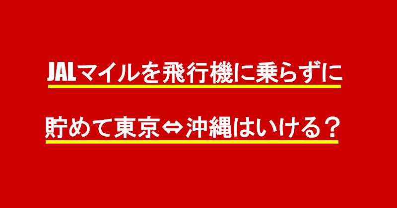 JALマイルを飛行機に乗らずに貯めて東京⇔沖縄はいける?
